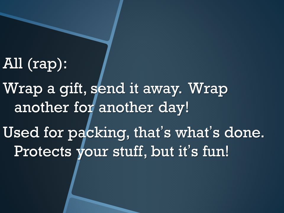All (rap): Wrap a gift, send it away. Wrap another for another day! Used for packing, that ' s what ' s done. Protects your stuff, but it ' s fun!