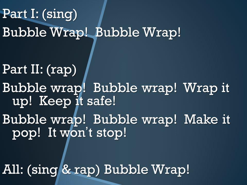 Part I: (sing) Bubble Wrap! Bubble Wrap! Part II: (rap) Bubble wrap! Bubble wrap! Wrap it up! Keep it safe! Bubble wrap! Bubble wrap! Make it pop! It