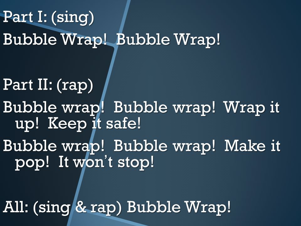 Part I: (sing) Bubble Wrap. Bubble Wrap. Part II: (rap) Bubble wrap.