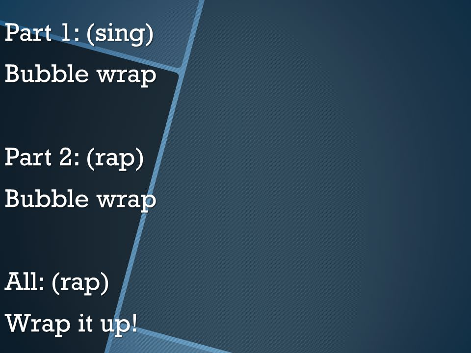 Part 1: (sing) Bubble wrap Part 2: (rap) Bubble wrap All: (rap) Wrap it up!