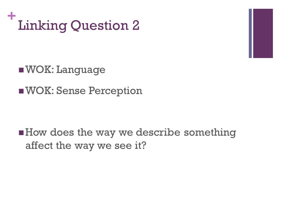 + Linking Question 2 WOK: Language WOK: Sense Perception How does the way we describe something affect the way we see it?