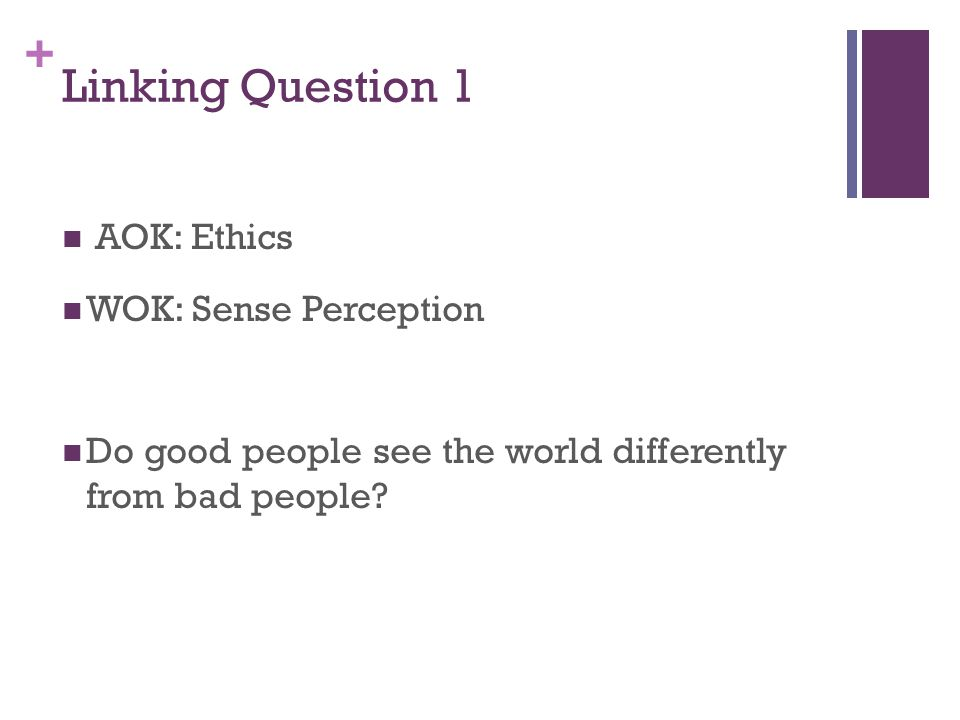 + Linking Question 1 AOK: Ethics WOK: Sense Perception Do good people see the world differently from bad people?