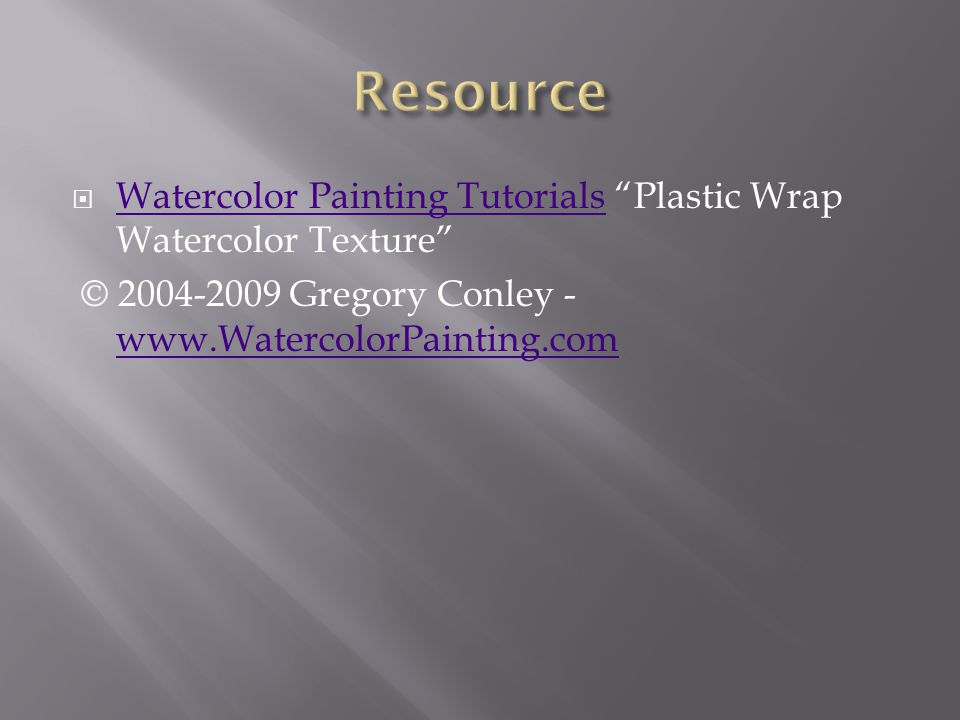  Watercolor Painting Tutorials Plastic Wrap Watercolor Texture Watercolor Painting Tutorials © 2004-2009 Gregory Conley - www.WatercolorPainting.com www.WatercolorPainting.com