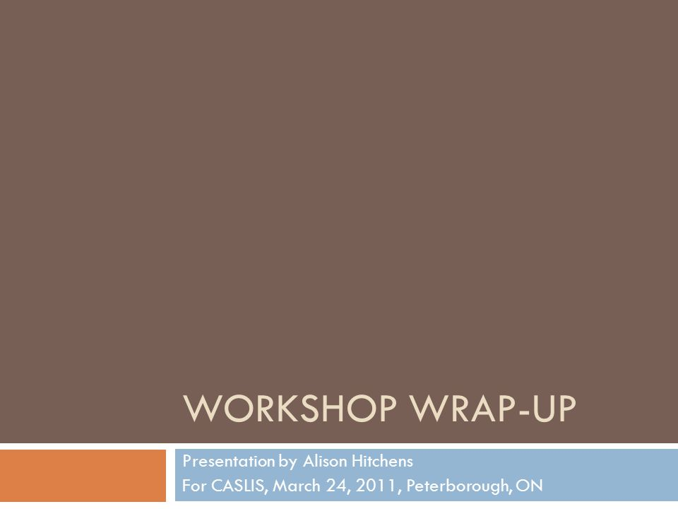 WORKSHOP WRAP-UP Presentation by Alison Hitchens For CASLIS, March 24, 2011, Peterborough, ON
