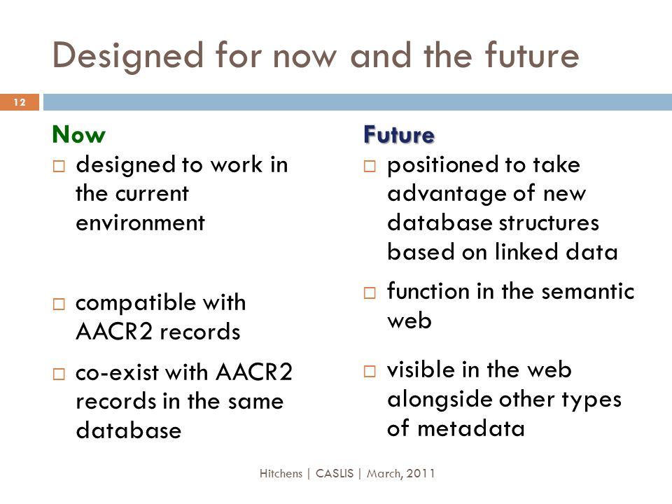 Designed for now and the future Now  designed to work in the current environment  compatible with AACR2 records  co-exist with AACR2 records in the same databaseFuture  positioned to take advantage of new database structures based on linked data  function in the semantic web  visible in the web alongside other types of metadata 12 Hitchens | CASLIS | March, 2011