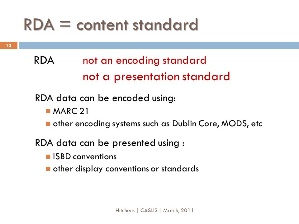 RDA = content standard RDA not an encoding standard not a presentation standard RDA data can be encoded using: MARC 21 other encoding systems such as Dublin Core, MODS, etc RDA data can be presented using : ISBD conventions other display conventions or standards 13 Hitchens | CASLIS | March, 2011