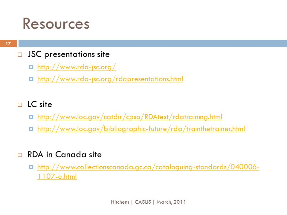 Resources  JSC presentations site  http://www.rda-jsc.org/ http://www.rda-jsc.org/  http://www.rda-jsc.org/rdapresentations.html http://www.rda-jsc.org/rdapresentations.html  LC site  http://www.loc.gov/catdir/cpso/RDAtest/rdatraining.html http://www.loc.gov/catdir/cpso/RDAtest/rdatraining.html  http://www.loc.gov/bibliographic-future/rda/trainthetrainer.html http://www.loc.gov/bibliographic-future/rda/trainthetrainer.html  RDA in Canada site  http://www.collectionscanada.gc.ca/cataloguing-standards/040006- 1107-e.html http://www.collectionscanada.gc.ca/cataloguing-standards/040006- 1107-e.html 17 Hitchens | CASLIS | March, 2011