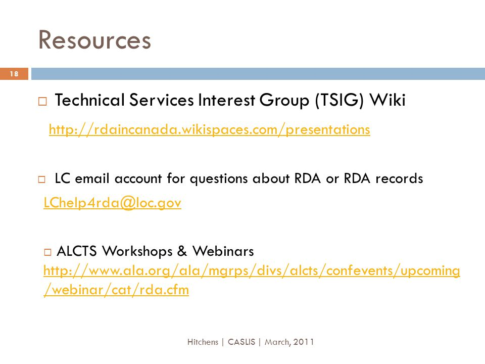Resources  Technical Services Interest Group (TSIG) Wiki http://rdaincanada.wikispaces.com/presentations  LC email account for questions about RDA or RDA records LChelp4rda@loc.gov  ALCTS Workshops & Webinars http://www.ala.org/ala/mgrps/divs/alcts/confevents/upcoming /webinar/cat/rda.cfm http://www.ala.org/ala/mgrps/divs/alcts/confevents/upcoming /webinar/cat/rda.cfm 18 Hitchens | CASLIS | March, 2011