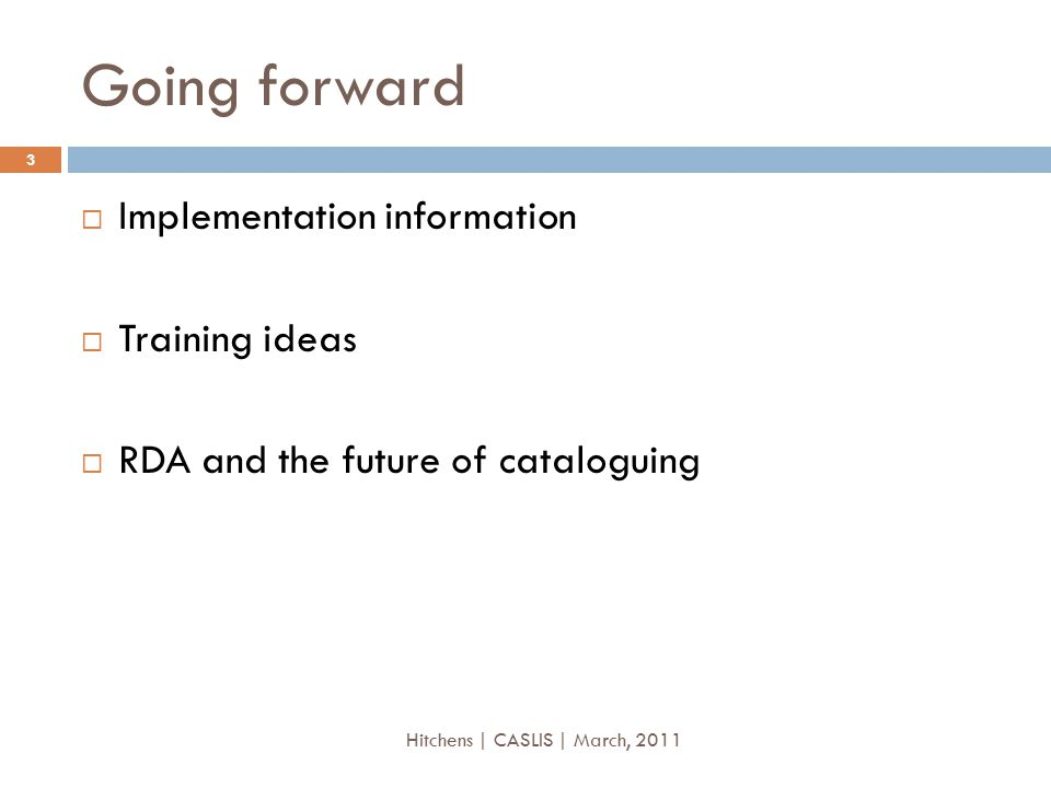 Going forward  Implementation information  Training ideas  RDA and the future of cataloguing 3 Hitchens | CASLIS | March, 2011