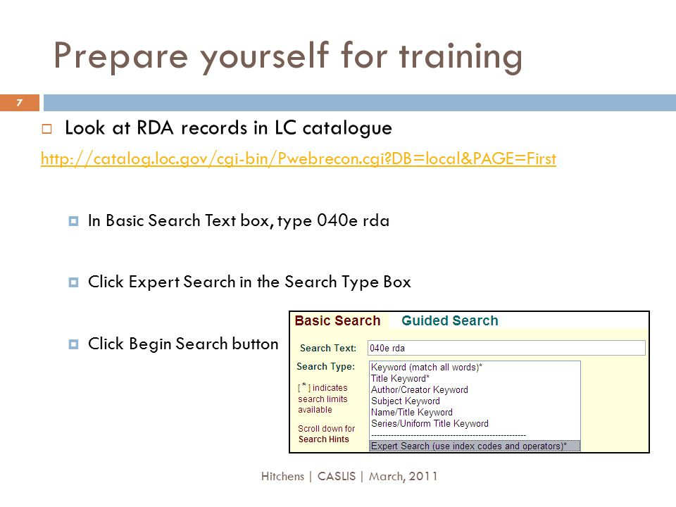 Prepare yourself for training  Look at RDA records in LC catalogue http://catalog.loc.gov/cgi-bin/Pwebrecon.cgi?DB=local&PAGE=First  In Basic Search Text box, type 040e rda  Click Expert Search in the Search Type Box  Click Begin Search button 7 Hitchens | CASLIS | March, 2011