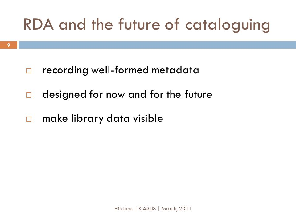 RDA and the future of cataloguing  recording well-formed metadata  designed for now and for the future  make library data visible 9 Hitchens | CASLIS | March, 2011
