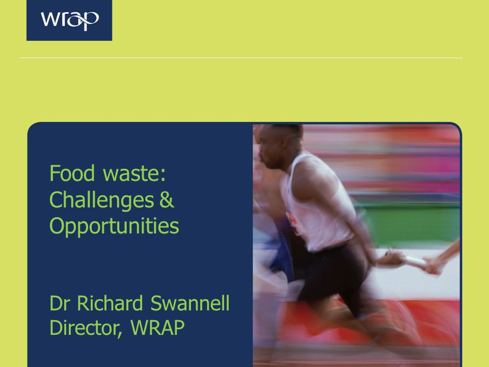 Food waste: Challenges & Opportunities Dr Richard Swannell Director, WRAP