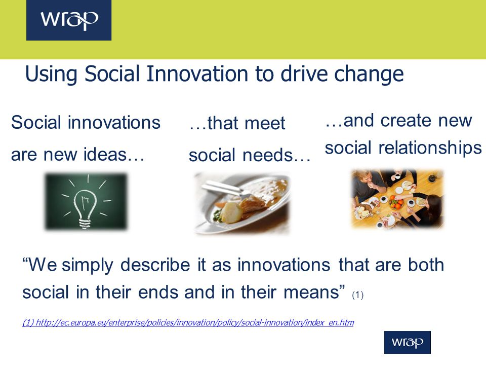 "Using Social Innovation to drive change Social innovations are new ideas… …that meet social needs… …and create new social relationships ""We simply des"