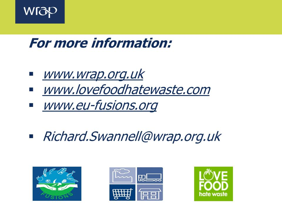 For more information:  www.wrap.org.uk www.wrap.org.uk  www.lovefoodhatewaste.com www.lovefoodhatewaste.com  www.eu-fusions.org  Richard.Swannell@wrap.org.uk