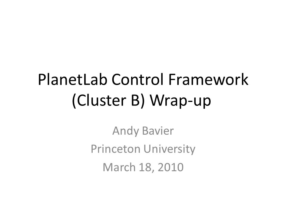 PlanetLab Control Framework (Cluster B) Wrap-up Andy Bavier Princeton University March 18, 2010