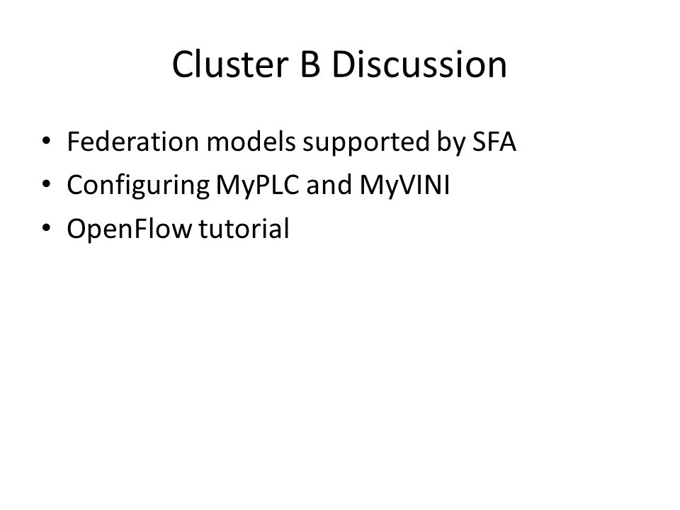 Cluster B Discussion Federation models supported by SFA Configuring MyPLC and MyVINI OpenFlow tutorial