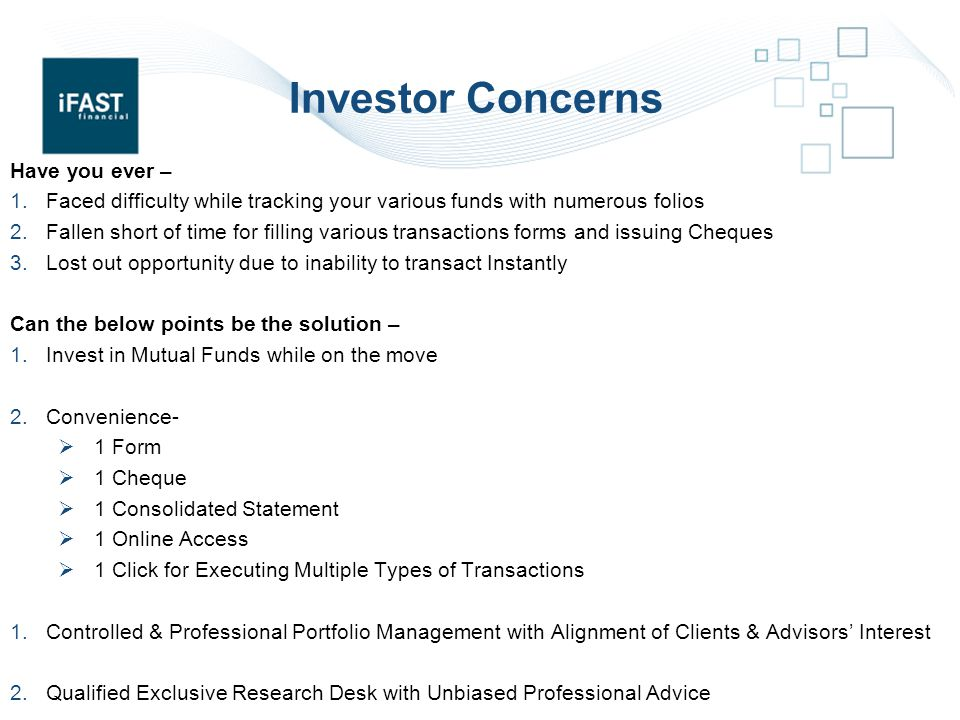 Investor Concerns Have you ever – 1.Faced difficulty while tracking your various funds with numerous folios 2.Fallen short of time for filling various transactions forms and issuing Cheques 3.Lost out opportunity due to inability to transact Instantly Can the below points be the solution – 1.Invest in Mutual Funds while on the move 2.Convenience-  1 Form  1 Cheque  1 Consolidated Statement  1 Online Access  1 Click for Executing Multiple Types of Transactions 1.Controlled & Professional Portfolio Management with Alignment of Clients & Advisors' Interest 2.Qualified Exclusive Research Desk with Unbiased Professional Advice