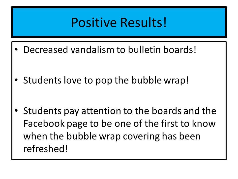 Positive Results. Decreased vandalism to bulletin boards.