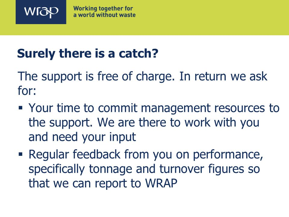 Surely there is a catch? The support is free of charge. In return we ask for:  Your time to commit management resources to the support. We are there