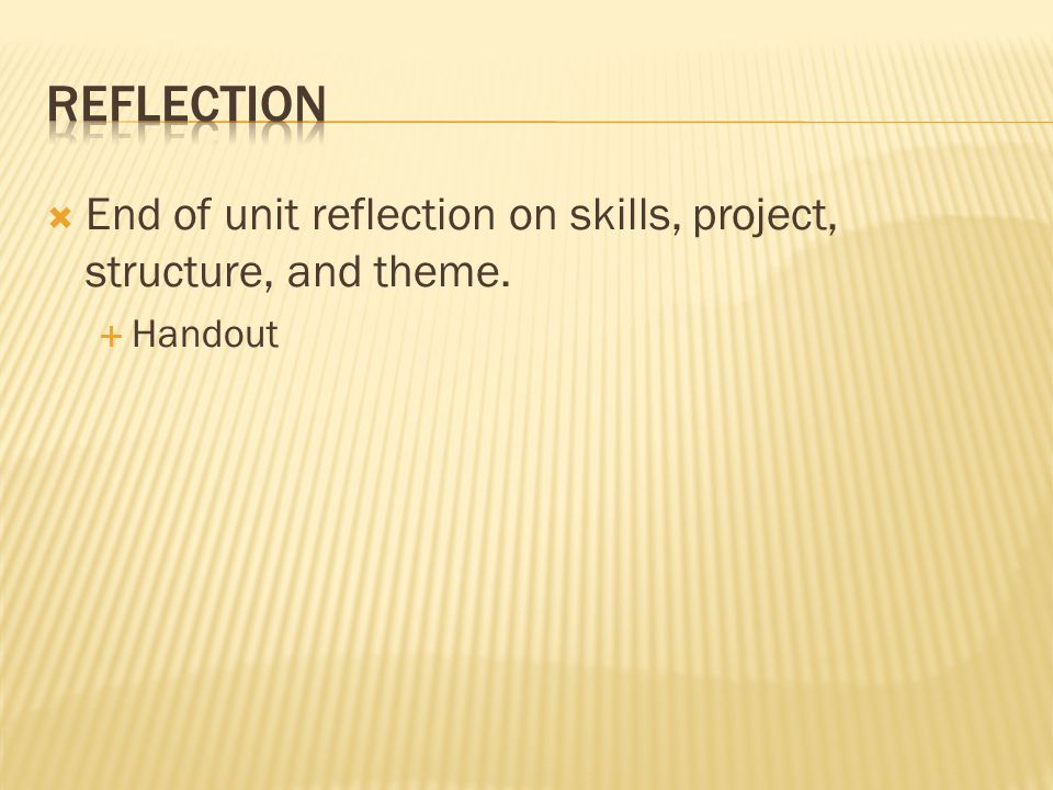  End of unit reflection on skills, project, structure, and theme.  Handout