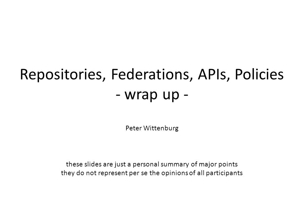 Repositories, Federations, APIs, Policies - wrap up - Peter Wittenburg these slides are just a personal summary of major points they do not represent