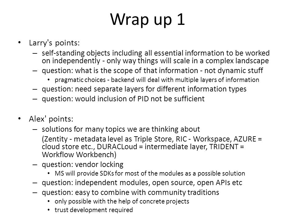 Wrap up 1 Larry s points: – self-standing objects including all essential information to be worked on independently - only way things will scale in a complex landscape – question: what is the scope of that information - not dynamic stuff pragmatic choices - backend will deal with multiple layers of information – question: need separate layers for different information types – question: would inclusion of PID not be sufficient Alex points: – solutions for many topics we are thinking about (Zentity - metadata level as Triple Store, RIC - Workspace, AZURE = cloud store etc., DURACLoud = intermediate layer, TRIDENT = Workflow Workbench) – question: vendor locking MS will provide SDKs for most of the modules as a possible solution – question: independent modules, open source, open APIs etc – question: easy to combine with community traditions only possible with the help of concrete projects trust development required