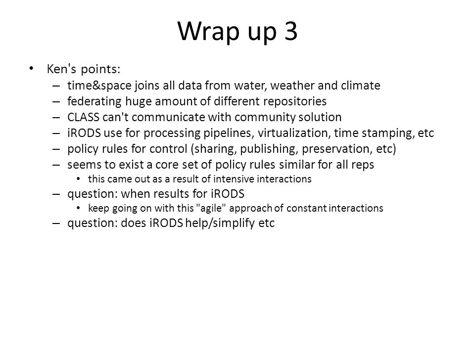 Wrap up 3 Ken s points: – time&space joins all data from water, weather and climate – federating huge amount of different repositories – CLASS can t communicate with community solution – iRODS use for processing pipelines, virtualization, time stamping, etc – policy rules for control (sharing, publishing, preservation, etc) – seems to exist a core set of policy rules similar for all reps this came out as a result of intensive interactions – question: when results for iRODS keep going on with this agile approach of constant interactions – question: does iRODS help/simplify etc