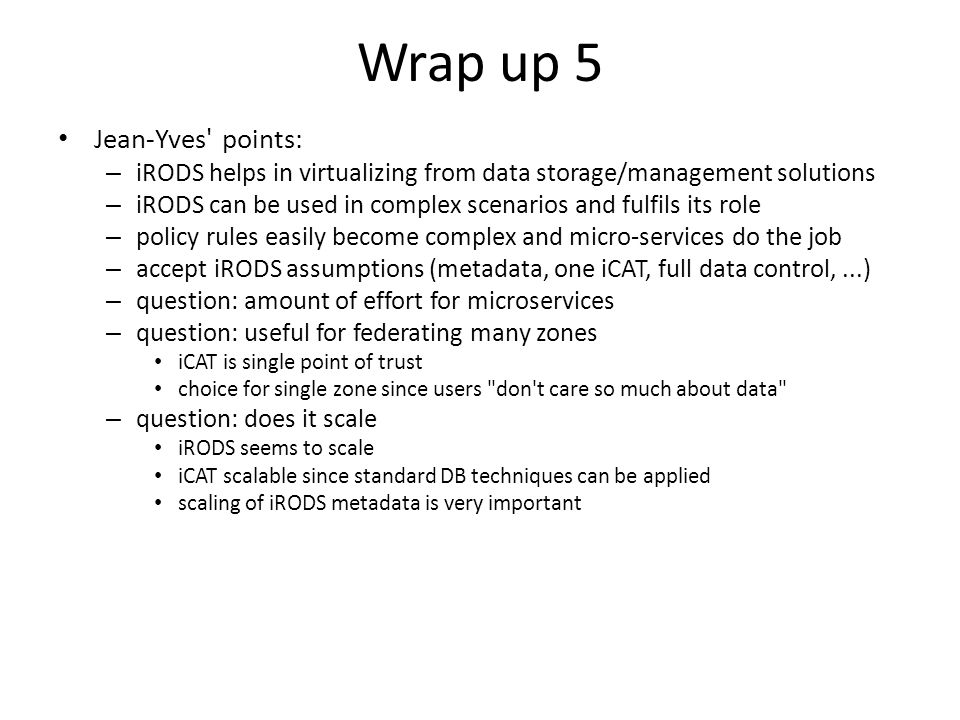 Wrap up 5 Jean-Yves' points: – iRODS helps in virtualizing from data storage/management solutions – iRODS can be used in complex scenarios and fulfils