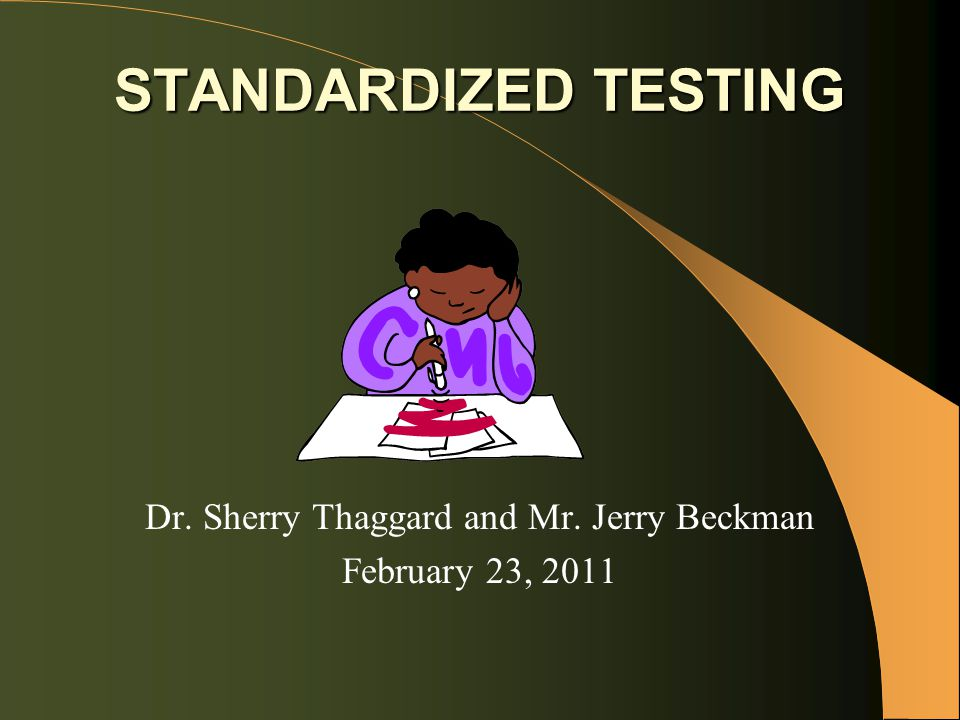 STANDARDIZED TESTING Dr. Sherry Thaggard and Mr. Jerry Beckman February 23, 2011