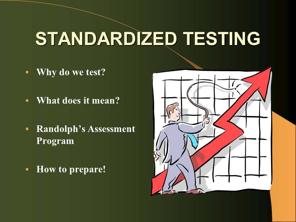 STANDARDIZED TESTING  Why do we test.  What does it mean.