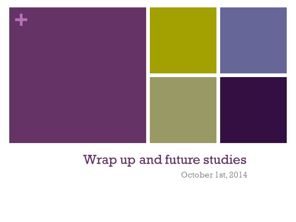 + Wrap up and future studies October 1st, 2014