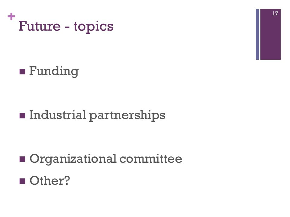 + Future - topics Funding Industrial partnerships Organizational committee Other 17