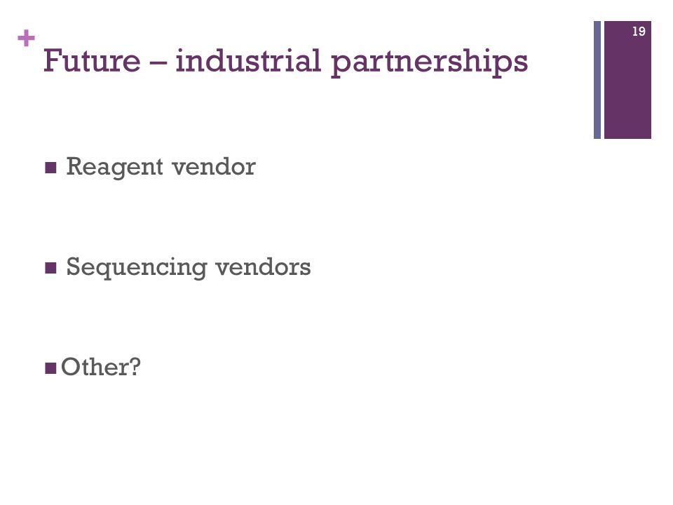 + Future – industrial partnerships Reagent vendor Sequencing vendors Other 19