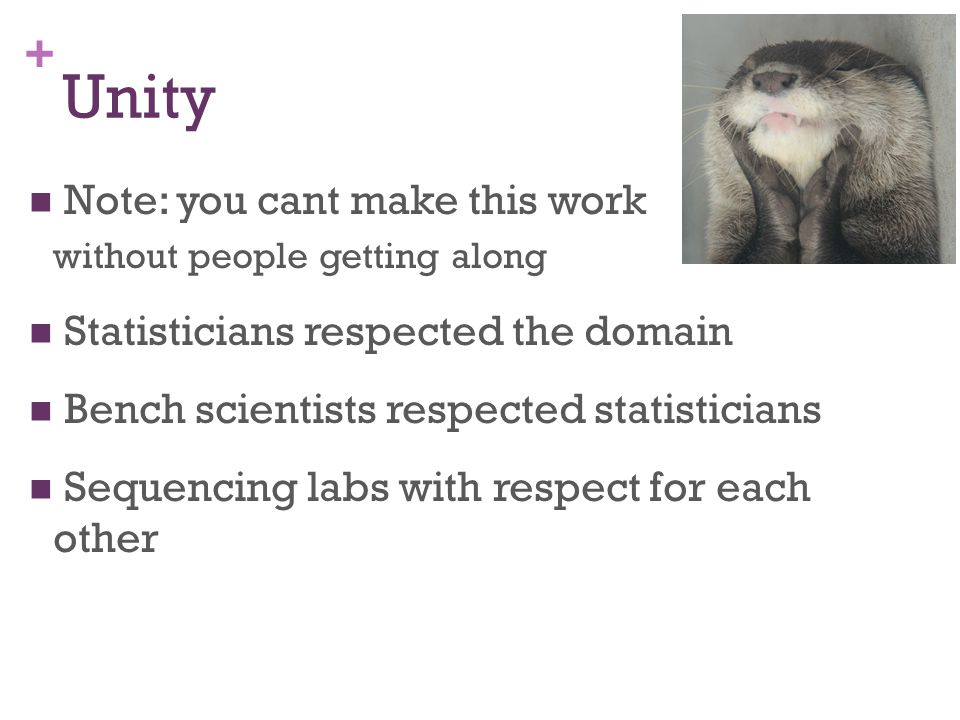 + Unity Note: you cant make this work without people getting along Statisticians respected the domain Bench scientists respected statisticians Sequencing labs with respect for each other