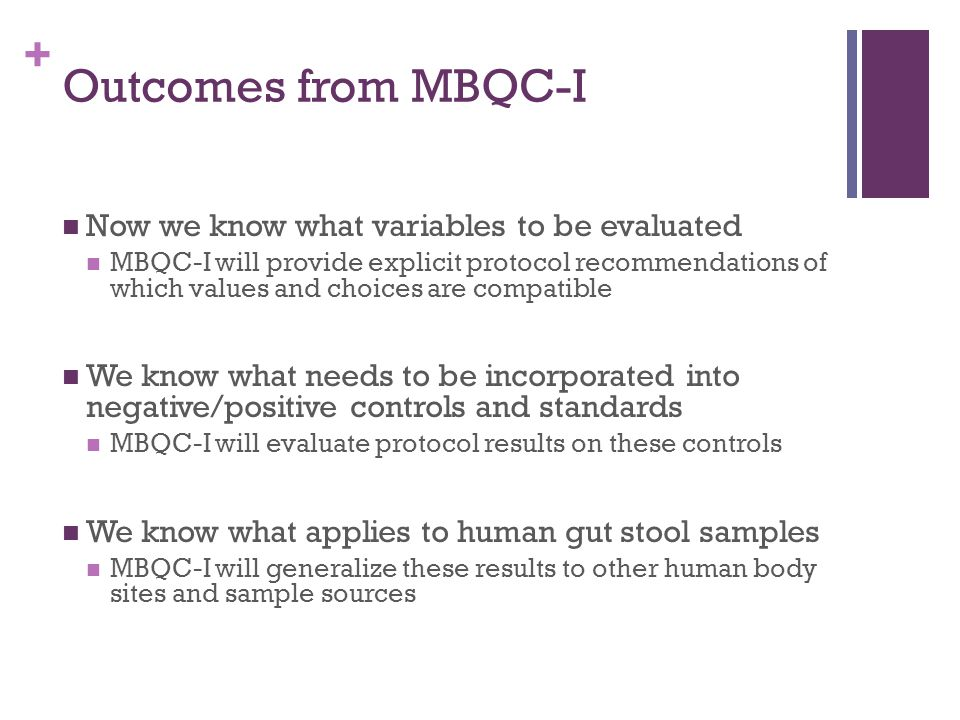 + Outcomes from MBQC-I Now we know what variables to be evaluated MBQC-I will provide explicit protocol recommendations of which values and choices are compatible We know what needs to be incorporated into negative/positive controls and standards MBQC-I will evaluate protocol results on these controls We know what applies to human gut stool samples MBQC-I will generalize these results to other human body sites and sample sources