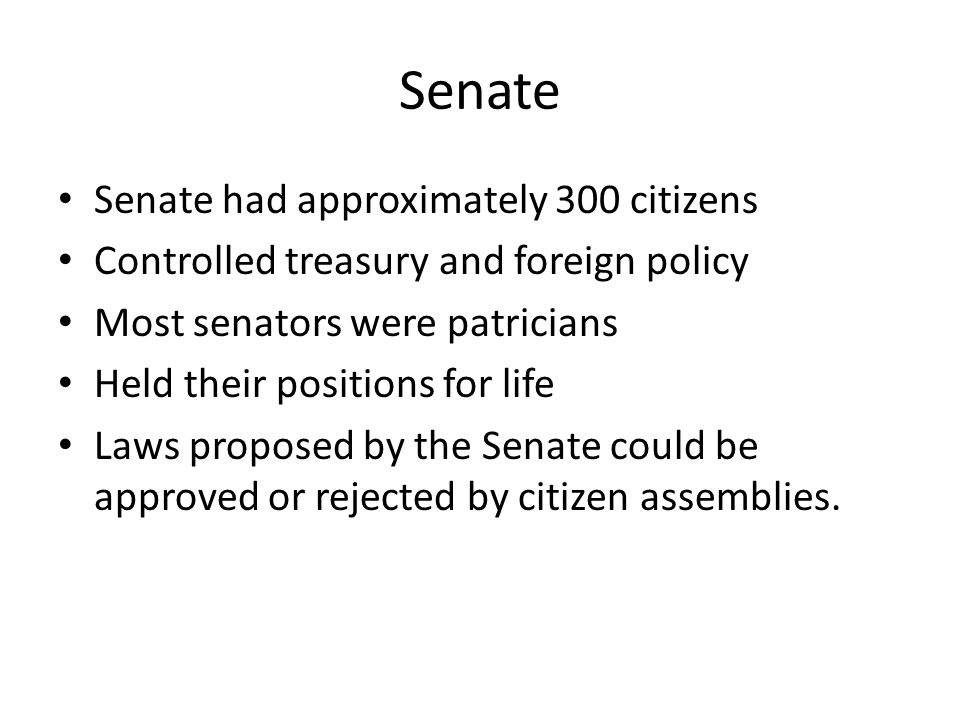 Senate Senate had approximately 300 citizens Controlled treasury and foreign policy Most senators were patricians Held their positions for life Laws proposed by the Senate could be approved or rejected by citizen assemblies.