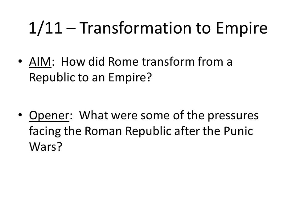 1/11 – Transformation to Empire AIM: How did Rome transform from a Republic to an Empire.