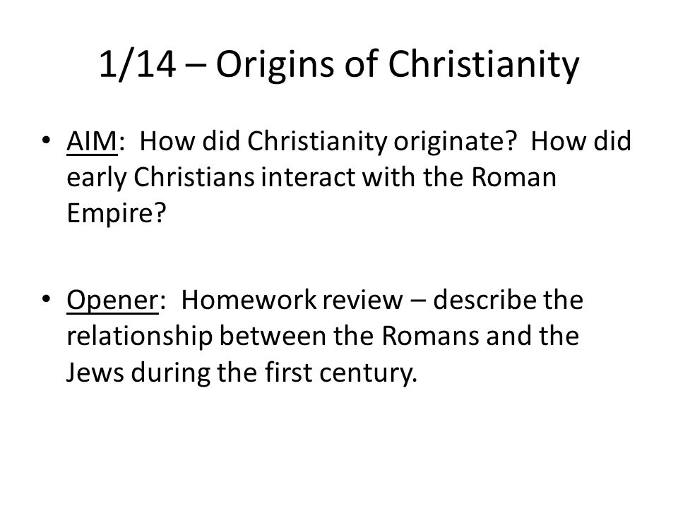 1/14 – Origins of Christianity AIM: How did Christianity originate.