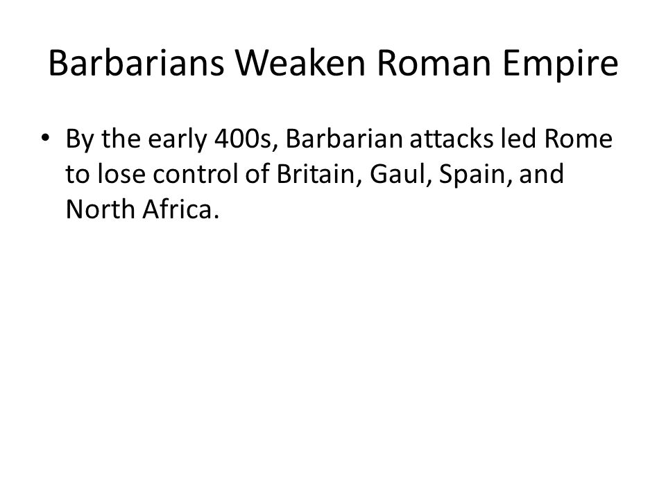 Barbarians Weaken Roman Empire By the early 400s, Barbarian attacks led Rome to lose control of Britain, Gaul, Spain, and North Africa.