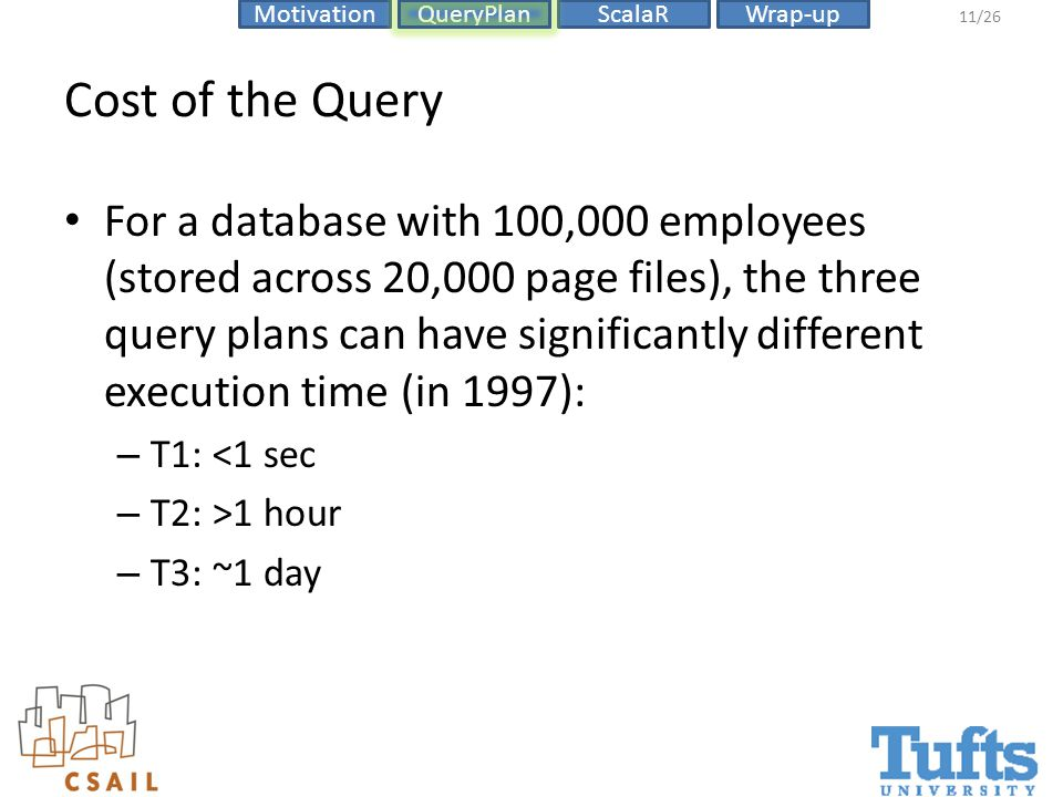 ScalaRMotivationQueryPlanWrap-up 11/26 Cost of the Query For a database with 100,000 employees (stored across 20,000 page files), the three query plans can have significantly different execution time (in 1997): – T1: <1 sec – T2: >1 hour – T3: ~1 day