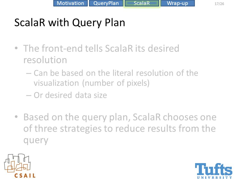 ScalaRMotivationQueryPlanWrap-up 17/26 ScalaR with Query Plan The front-end tells ScalaR its desired resolution – Can be based on the literal resolution of the visualization (number of pixels) – Or desired data size Based on the query plan, ScalaR chooses one of three strategies to reduce results from the query