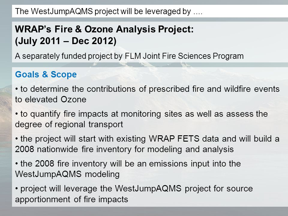 Goals & Scope to determine the contributions of prescribed fire and wildfire events to elevated Ozone to quantify fire impacts at monitoring sites as well as assess the degree of regional transport the project will start with existing WRAP FETS data and will build a 2008 nationwide fire inventory for modeling and analysis the 2008 fire inventory will be an emissions input into the WestJumpAQMS modeling project will leverage the WestJumpAQMS project for source apportionment of fire impacts WRAP's Fire & Ozone Analysis Project: (July 2011 – Dec 2012) A separately funded project by FLM Joint Fire Sciences Program The WestJumpAQMS project will be leveraged by....