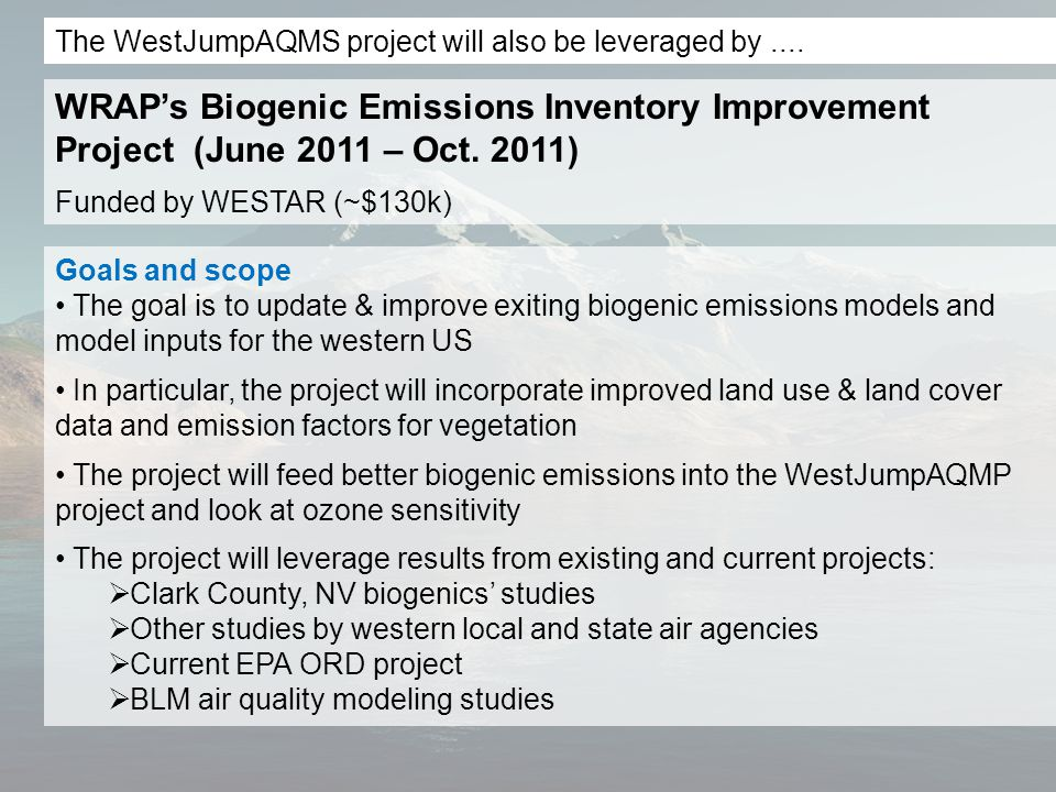 Goals and scope The goal is to update & improve exiting biogenic emissions models and model inputs for the western US In particular, the project will incorporate improved land use & land cover data and emission factors for vegetation The project will feed better biogenic emissions into the WestJumpAQMP project and look at ozone sensitivity The project will leverage results from existing and current projects:  Clark County, NV biogenics' studies  Other studies by western local and state air agencies  Current EPA ORD project  BLM air quality modeling studies WRAP's Biogenic Emissions Inventory Improvement Project (June 2011 – Oct.