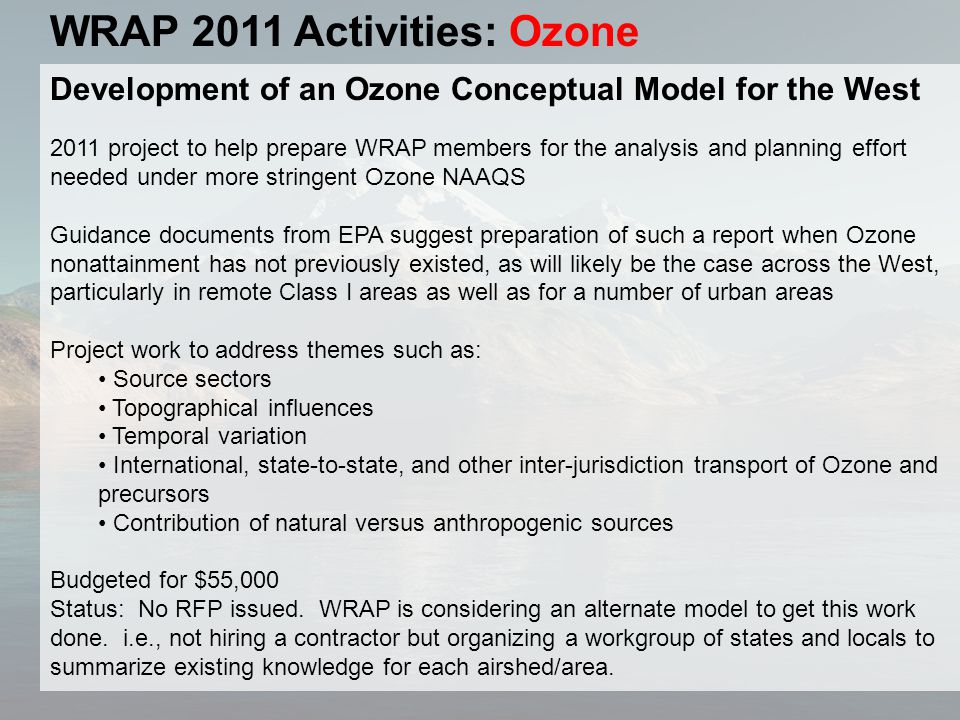 WRAP 2011 Activities: Ozone Development of an Ozone Conceptual Model for the West 2011 project to help prepare WRAP members for the analysis and planning effort needed under more stringent Ozone NAAQS Guidance documents from EPA suggest preparation of such a report when Ozone nonattainment has not previously existed, as will likely be the case across the West, particularly in remote Class I areas as well as for a number of urban areas Project work to address themes such as: Source sectors Topographical influences Temporal variation International, state-to-state, and other inter-jurisdiction transport of Ozone and precursors Contribution of natural versus anthropogenic sources Budgeted for $55,000 Status: No RFP issued.