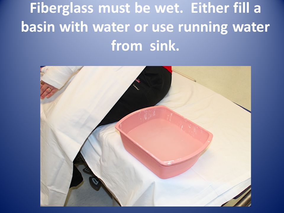 Fiberglass must be wet. Either fill a basin with water or use running water from sink.