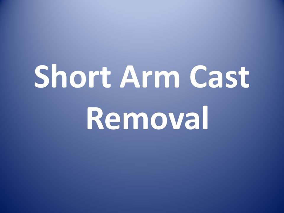 Short Arm Cast Removal