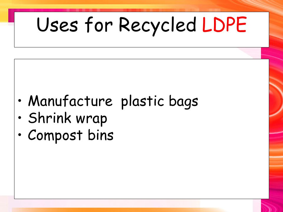 Uses for Recycled LDPE Manufacture plastic bags Shrink wrap Compost bins