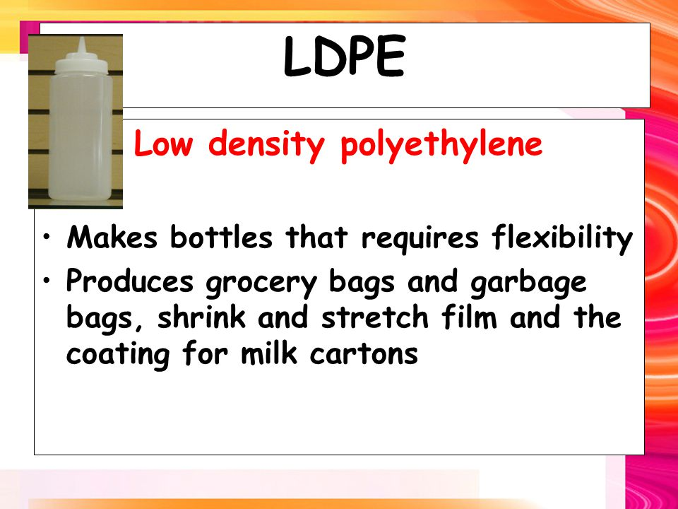 LDPE Low density polyethylene Makes bottles that requires flexibility Produces grocery bags and garbage bags, shrink and stretch film and the coating for milk cartons