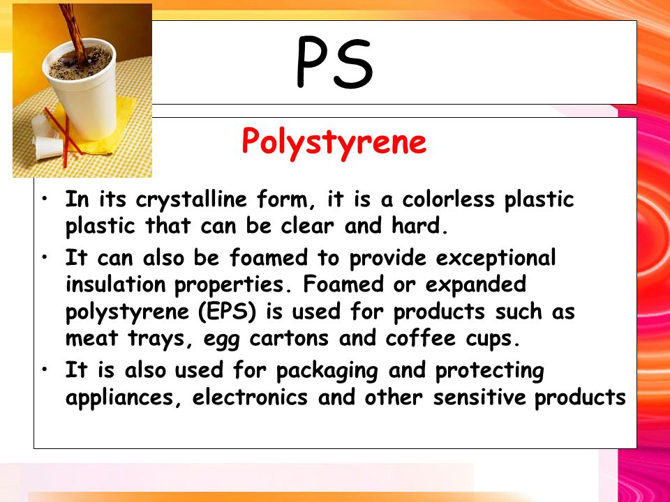 PS Polystyrene In its crystalline form, it is a colorless plastic plastic that can be clear and hard.