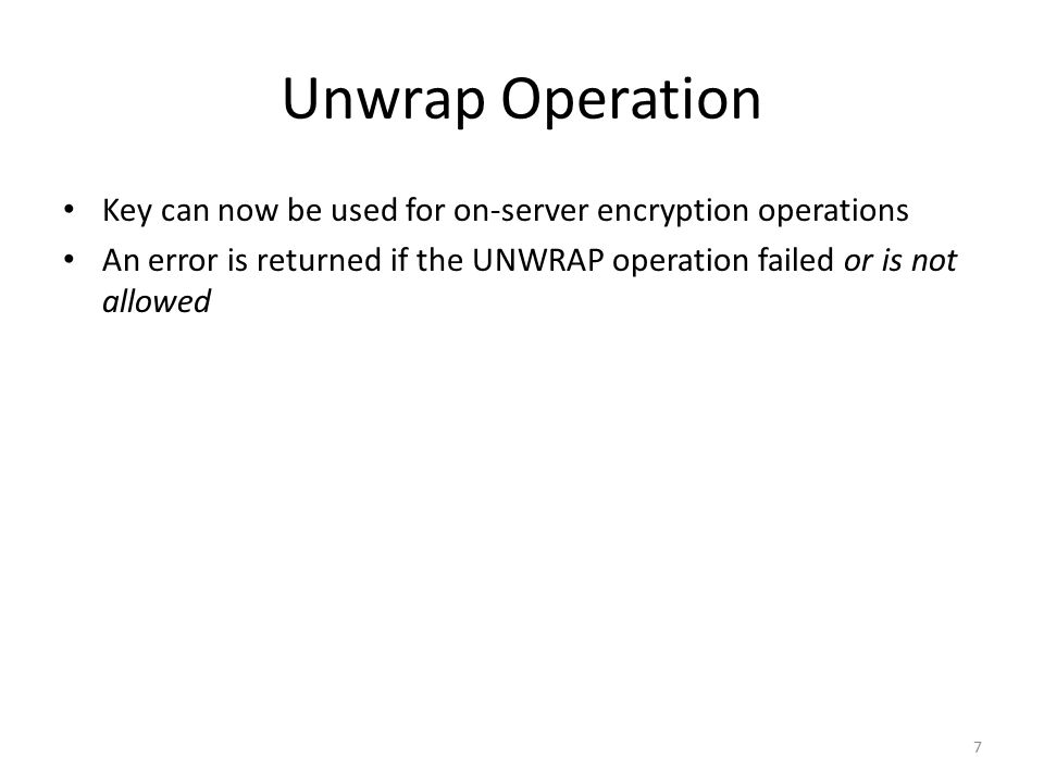 Unwrap Operation Key can now be used for on-server encryption operations An error is returned if the UNWRAP operation failed or is not allowed 7